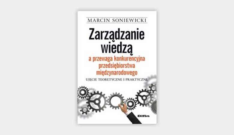 Zarządzanie wiedzą a przewaga konkurencyjna przedsiębiorstwa międzynarodowego. Ujęcie teoretyczne i praktyczne