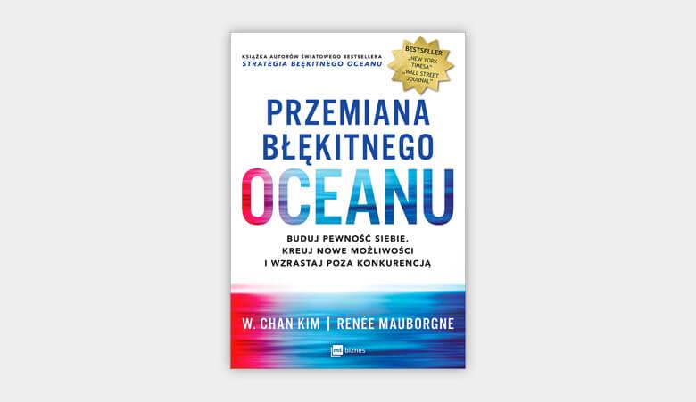 Przemiana błękitnego oceanu. Buduj pewność siebie, kreuj nowe możliwości i wzrastaj poza konkurencją