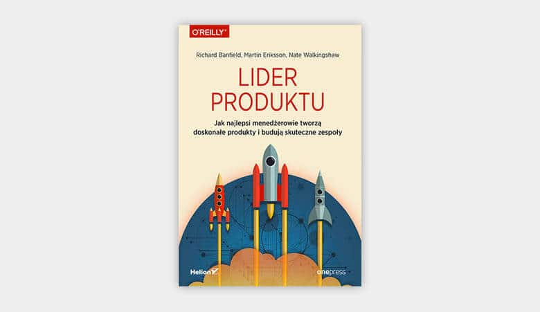 Lider produktu. Jak najlepsi menedżerowie tworzą doskonałe produkty i budują skuteczne zespoły