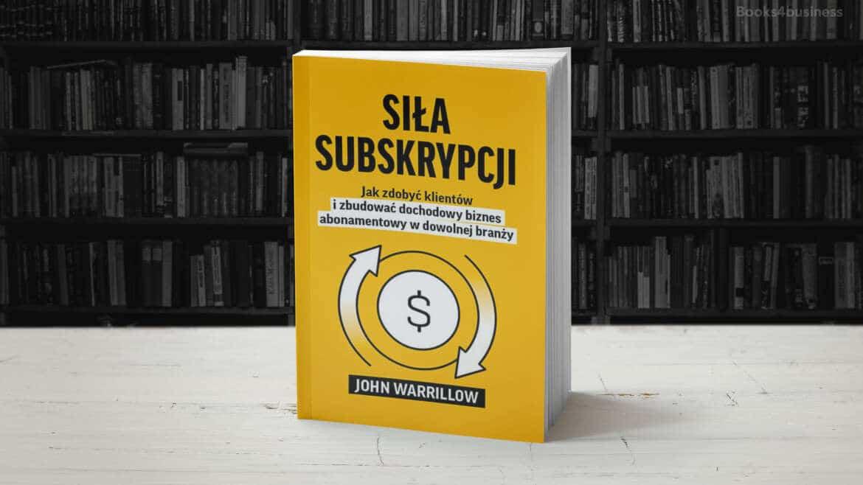Siła Subskrypcji. Jak zdobyć klientów i zbudować dochodowy biznes abonamentowy w dowolnej branży